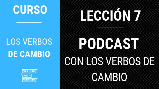 Lección 7 Podcast con los verbos de cambio
