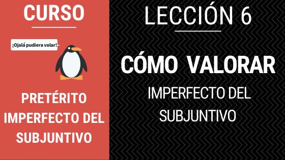 lección 6 cómo valorar con el imperfecto del subjuntivo