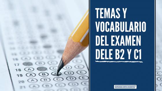 Temas y vocabulario que hay en el examen DELE B2 y C1