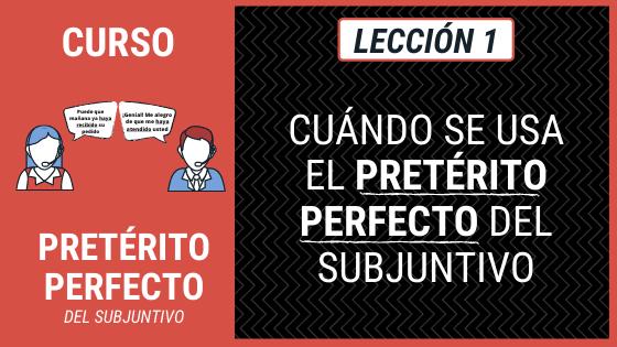 Lección 1 Qué es y cuándo se usa el pretérito perfecto del subjuntivo