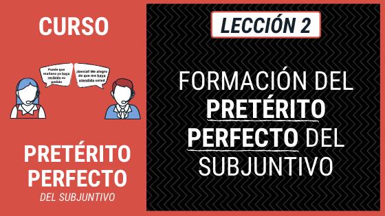Lección 2 Cómo se forma el pretérito perfecto del subjuntivo (formación del pretérito perfecto del subjuntivo)