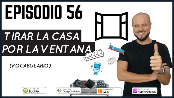 Episodio 56 Tirar la casa por la ventana expresion en español del día a día