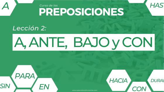 Lección 2 del curso de las preposiciones cómo y cuándo se usan las preposiciones A, ANTE, BAJO y CON con actividades