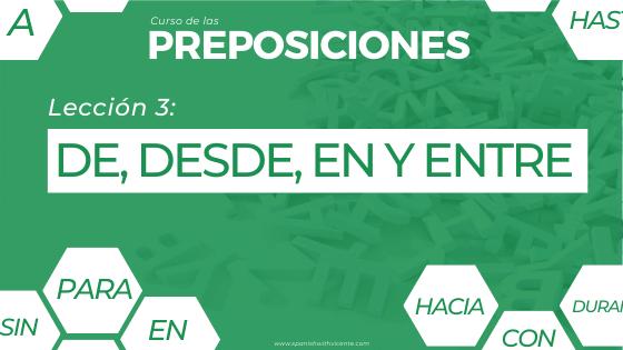 Lección 3 Cómo y cuándo se usan las preposiciones DE, DESDE EN y ENTRE