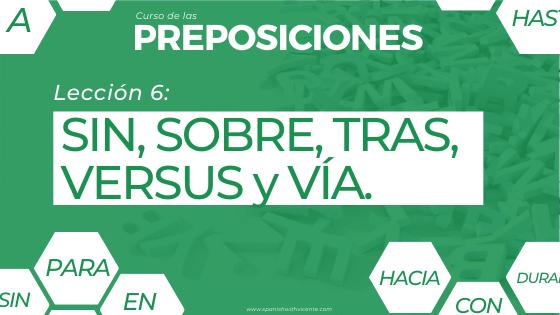 Lección 6 Cómo y cuándo se usan las preposiciones SIN, SOBRE, TRAS, VERSUS y VÍA