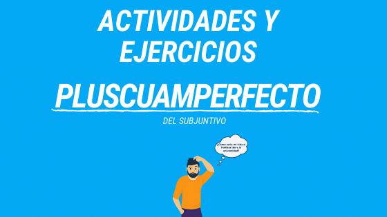 Actividades y ejercicios con el pretérito pluscuamperfecto del subjuntivo